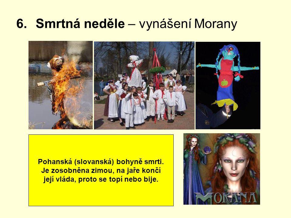 6.Smrtná neděle – vynášení Morany Pohanská (slovanská) bohyně smrti. Je zosobněna zimou, na jaře končí její vláda, proto se topí nebo bije.