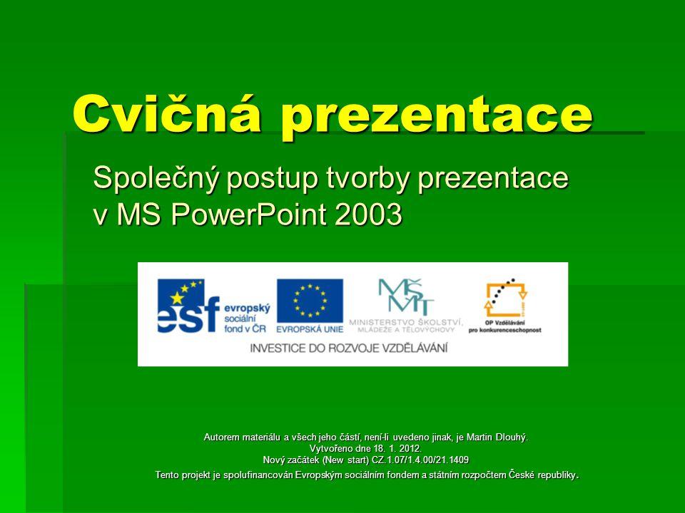 Cvičná prezentace Společný postup tvorby prezentace v MS PowerPoint 2003 Autorem materiálu a všech jeho částí, není-li uvedeno jinak, je Martin Dlouhý.
