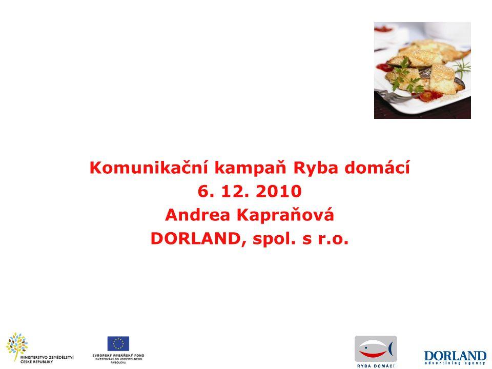Komunikační kampaň Ryba domácí 6. 12. 2010 Andrea Kapraňová DORLAND, spol. s r.o.
