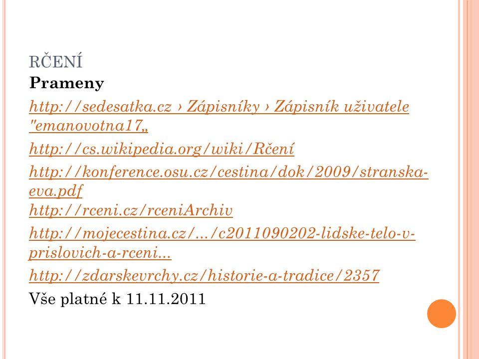"""RČENÍ Prameny http://sedesatka.cz › Zápisníky › Zápisník uživatele emanovotna17"""" http://cs.wikipedia.org/wiki/Rčení http://konference.osu.cz/cestina/dok/2009/stranska- eva.pdf http://rceni.cz/rceniArchiv http://mojecestina.cz/.../c2011090202-lidske-telo-v- prislovich-a-rceni..."""