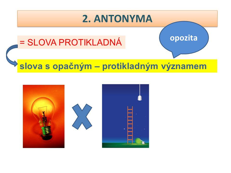 2. ANTONYMA = SLOVA PROTIKLADNÁ opozita slova s opačným – protikladným významem