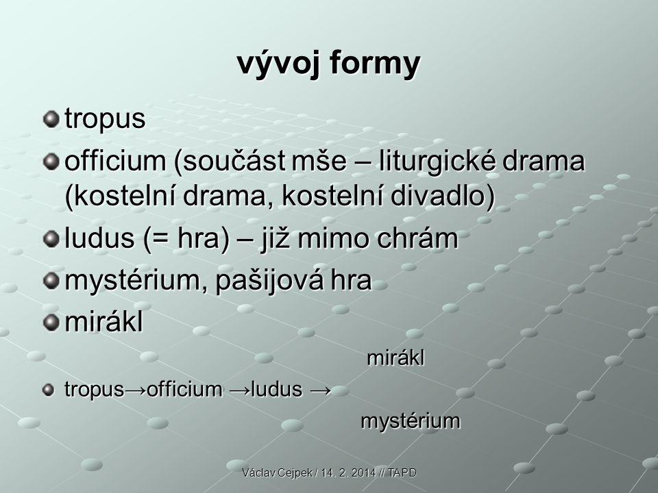 vývoj formy tropus officium (součást mše – liturgické drama (kostelní drama, kostelní divadlo) ludus (= hra) – již mimo chrám mystérium, pašijová hra