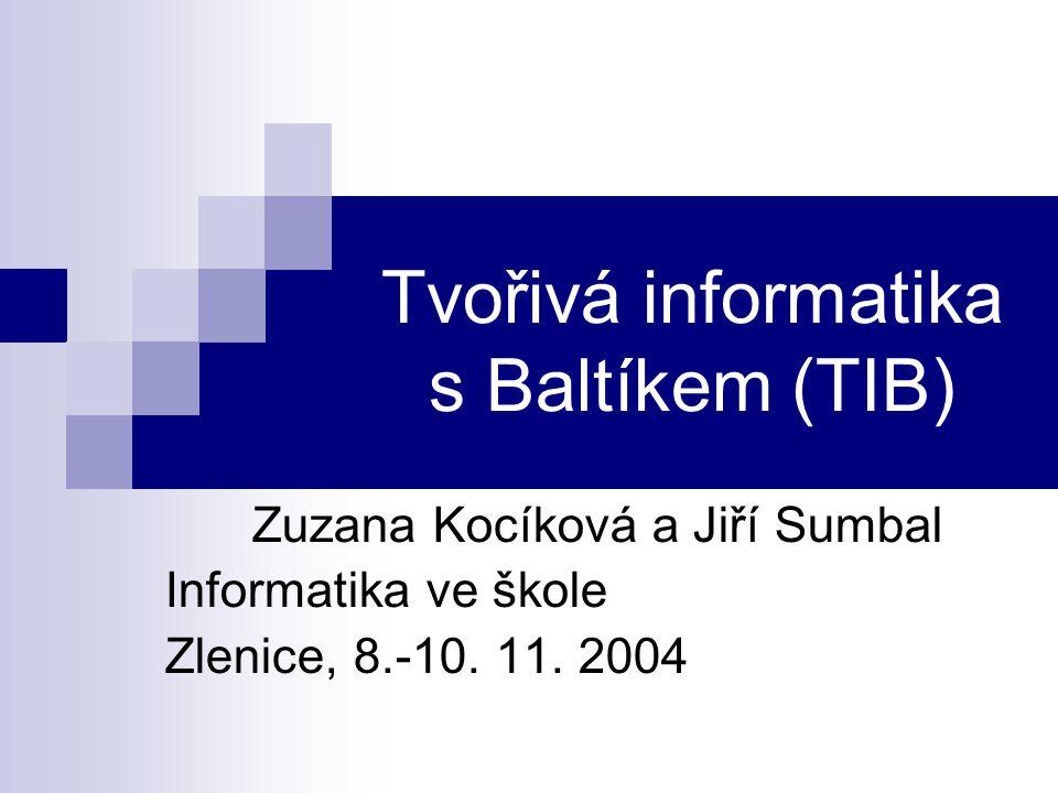 Tvořivá informatika s Baltíkem (TIB) Zuzana Kocíková a Jiří Sumbal Informatika ve škole Zlenice, 8.-10.
