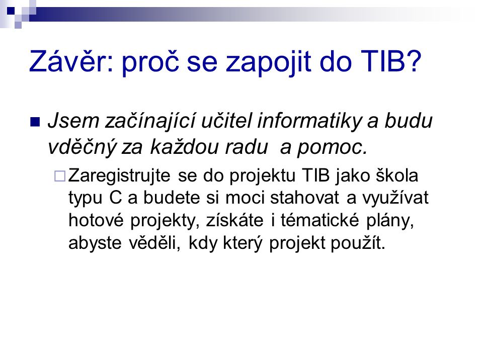 Závěr: proč se zapojit do TIB? Jsem začínající učitel informatiky a budu vděčný za každou radu a pomoc.  Zaregistrujte se do projektu TIB jako škola