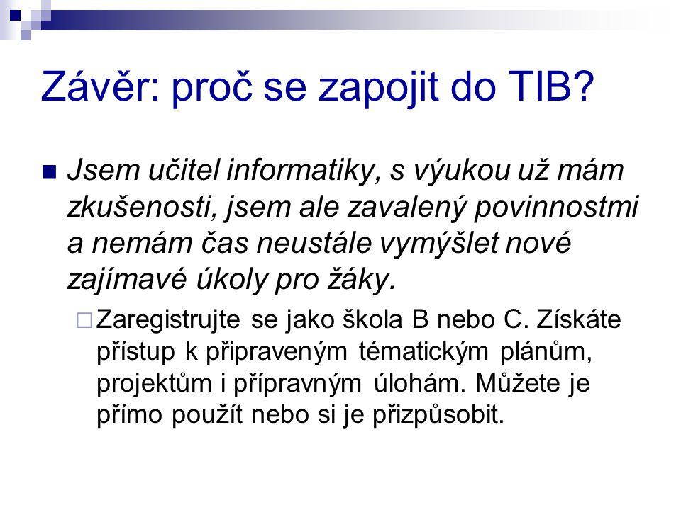 Závěr: proč se zapojit do TIB? Jsem učitel informatiky, s výukou už mám zkušenosti, jsem ale zavalený povinnostmi a nemám čas neustále vymýšlet nové z