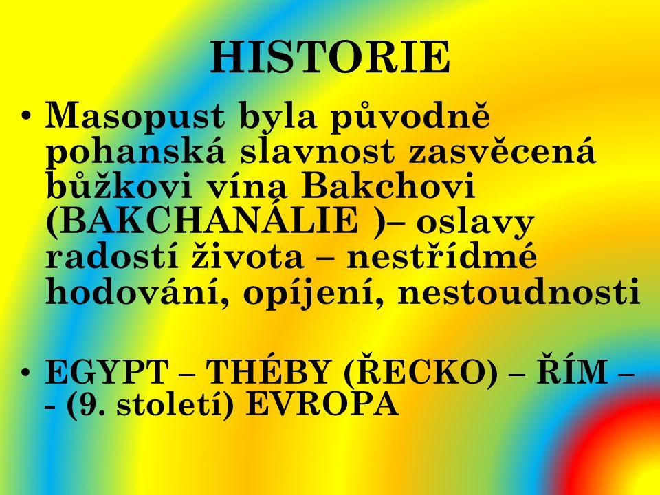 HISTORIE Masopust byla původně pohanská slavnost zasvěcená bůžkovi vína Bakchovi (BAKCHANÁLIE )– oslavy radostí života – nestřídmé hodování, opíjení,