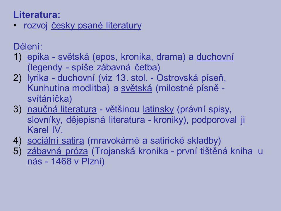 Literatura: rozvoj česky psané literatury Dělení: 1)epika - světská (epos, kronika, drama) a duchovní (legendy - spíše zábavná četba) 2)lyrika - ducho