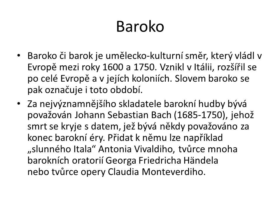 Baroko Baroko či barok je umělecko-kulturní směr, který vládl v Evropě mezi roky 1600 a 1750. Vznikl v Itálii, rozšířil se po celé Evropě a v jejích k