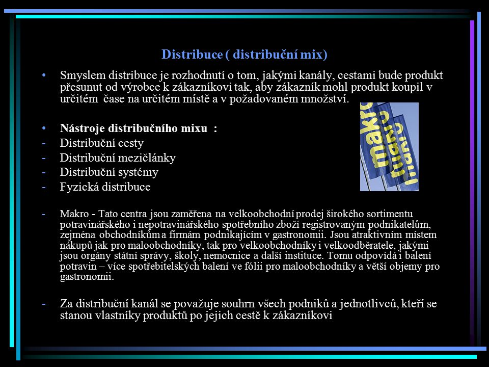 Distribuce ( distribuční mix) Smyslem distribuce je rozhodnutí o tom, jakými kanály, cestami bude produkt přesunut od výrobce k zákazníkovi tak, aby z