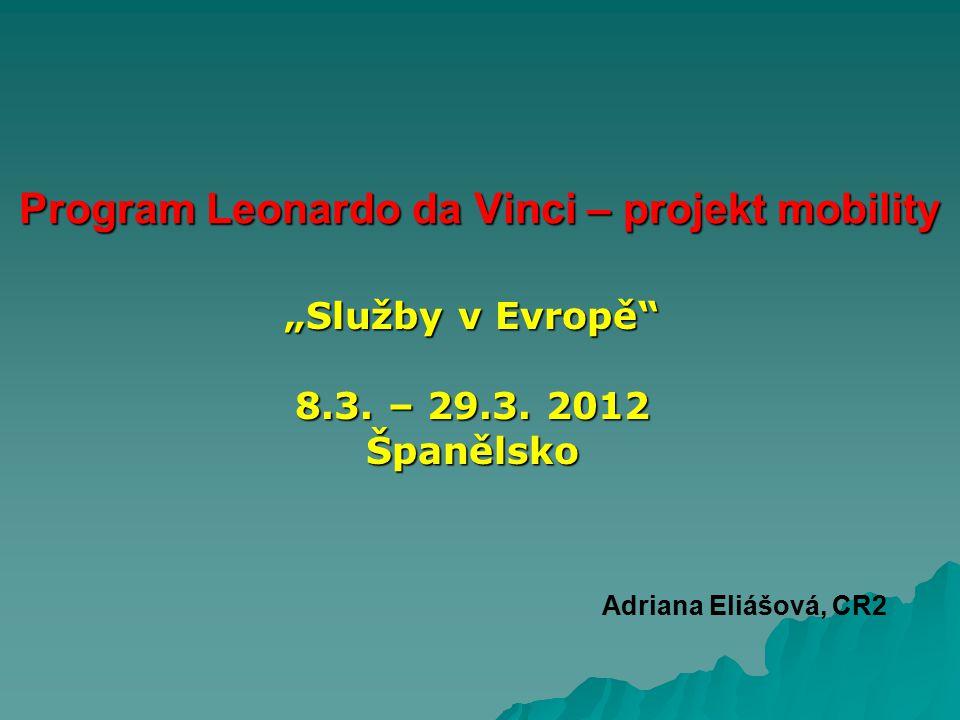 """Program Leonardo da Vinci – projekt mobility """"Služby v Evropě"""" 8.3. – 29.3. 2012 Španělsko Adriana Eliášová, CR2"""