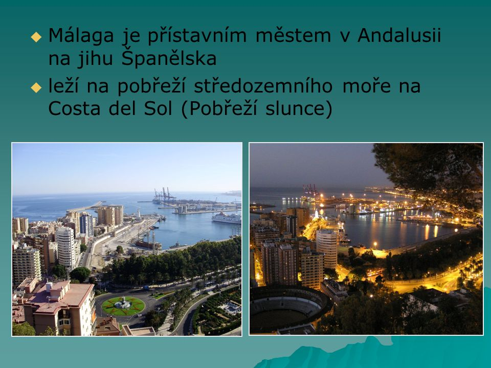   Málaga je přístavním městem v Andalusii na jihu Španělska   leží na pobřeží středozemního moře na Costa del Sol (Pobřeží slunce)