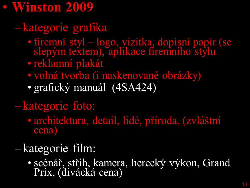 14 Winston 2009 –kategorie grafika firemní styl – logo, vizitka, dopisní papír (se slepým textem), aplikace firemního stylu reklamní plakát volná tvorba (i naskenované obrázky) grafický manuál (4SA424) –kategorie foto: architektura, detail, lidé, příroda, (zvláštní cena) –kategorie film: scénář, střih, kamera, herecký výkon, Grand Prix, (divácká cena)