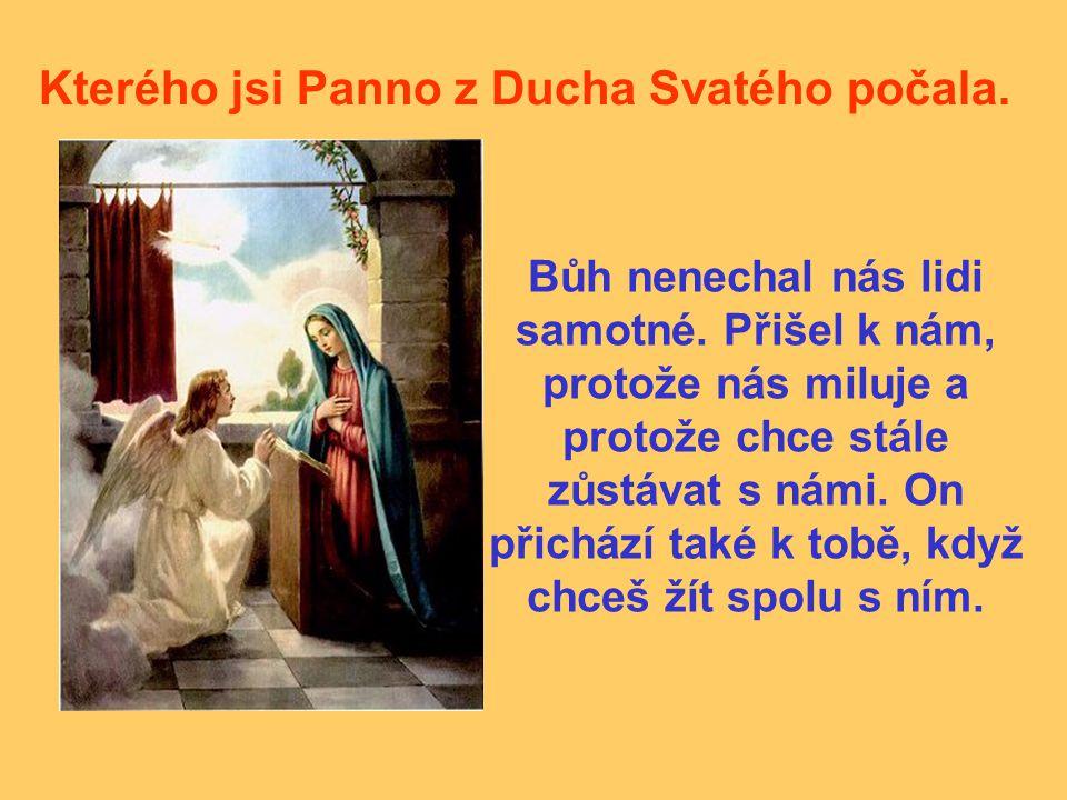 Kterého jsi Panno z Ducha Svatého počala. Bůh nenechal nás lidi samotné. Přišel k nám, protože nás miluje a protože chce stále zůstávat s námi. On při