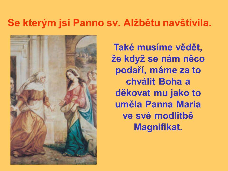 Se kterým jsi Panno sv. Alžbětu navštívila. Také musíme vědět, že když se nám něco podaří, máme za to chválit Boha a děkovat mu jako to uměla Panna Ma