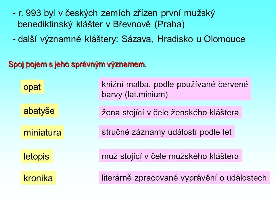 - r. 993 byl v českých zemích zřízen první mužský benediktinský klášter v Břevnově (Praha) - další významné kláštery: Sázava, Hradisko u Olomouce Spoj