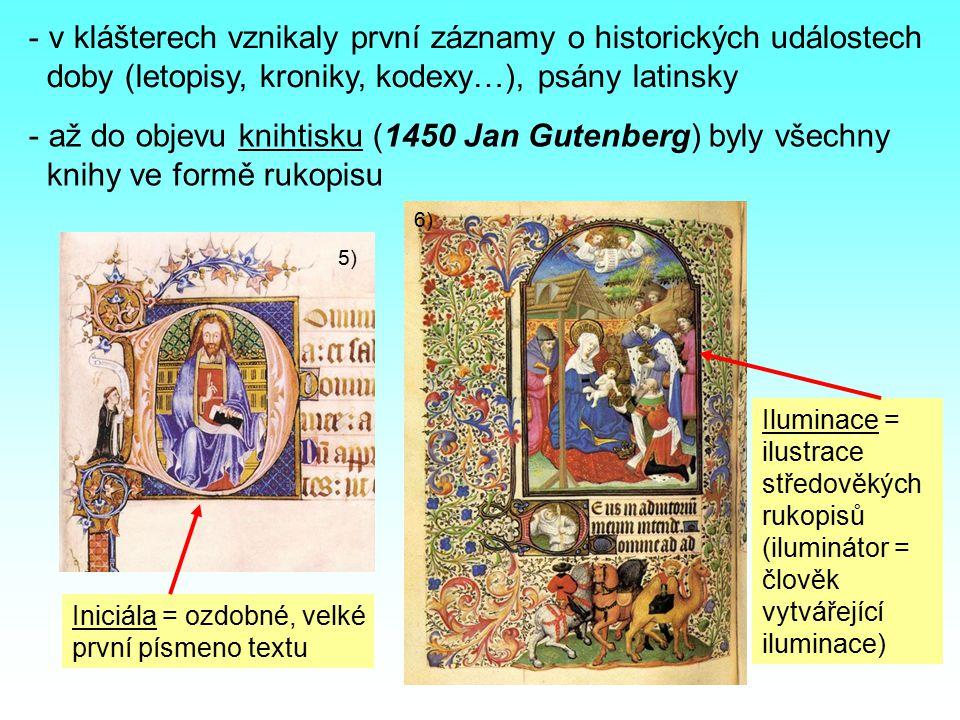- v klášterech vznikaly první záznamy o historických událostech doby (letopisy, kroniky, kodexy…), psány latinsky - až do objevu knihtisku (1450 Jan Gutenberg) byly všechny knihy ve formě rukopisu 5) 6) Iniciála = ozdobné, velké první písmeno textu Iluminace = ilustrace středověkých rukopisů (iluminátor = člověk vytvářející iluminace)