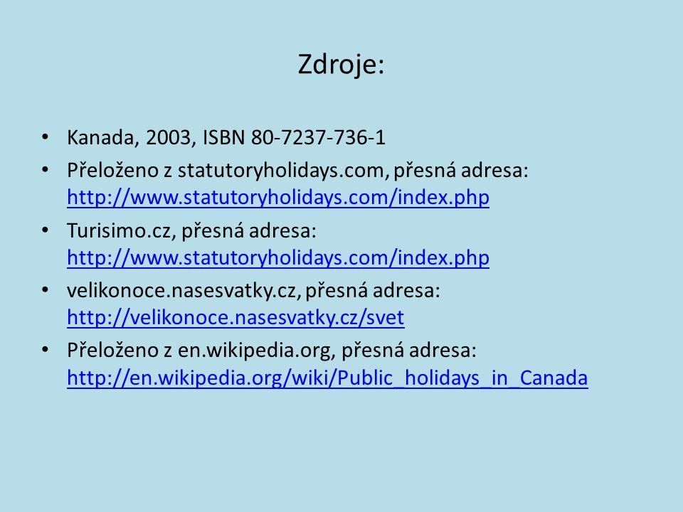 Zdroje: Kanada, 2003, ISBN 80-7237-736-1 Přeloženo z statutoryholidays.com, přesná adresa: http://www.statutoryholidays.com/index.php http://www.statutoryholidays.com/index.php Turisimo.cz, přesná adresa: http://www.statutoryholidays.com/index.php http://www.statutoryholidays.com/index.php velikonoce.nasesvatky.cz, přesná adresa: http://velikonoce.nasesvatky.cz/svet http://velikonoce.nasesvatky.cz/svet Přeloženo z en.wikipedia.org, přesná adresa: http://en.wikipedia.org/wiki/Public_holidays_in_Canada http://en.wikipedia.org/wiki/Public_holidays_in_Canada