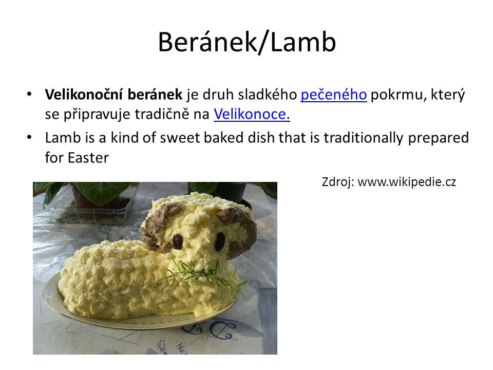 Beránek/Lamb Velikonoční beránek je druh sladkého pečeného pokrmu, který se připravuje tradičně na Velikonoce.pečenéhoVelikonoce Lamb is a kind of sweet baked dish that is traditionally prepared for Easter Zdroj: www.wikipedie.cz