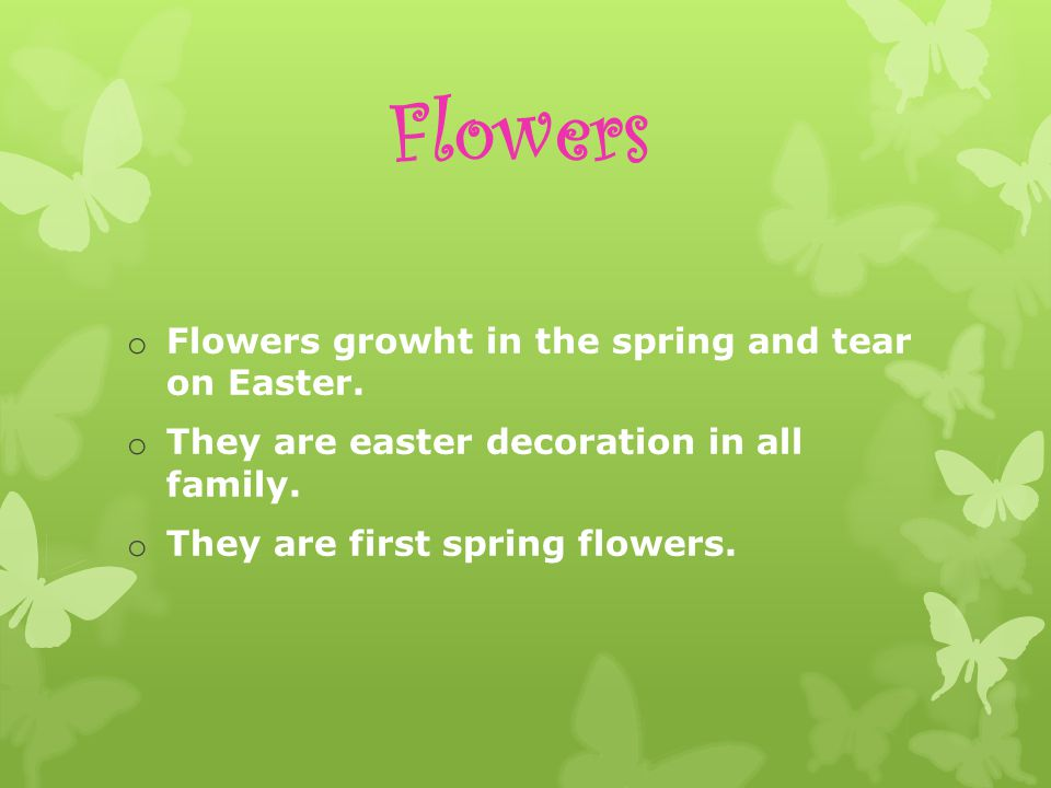 Flowers o Flowers growht in the spring and tear on Easter.