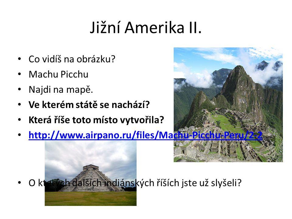 Jižní Amerika II. Co vidíš na obrázku? Machu Picchu Najdi na mapě. Ve kterém státě se nachází? Která říše toto místo vytvořila? http://www.airpano.ru/