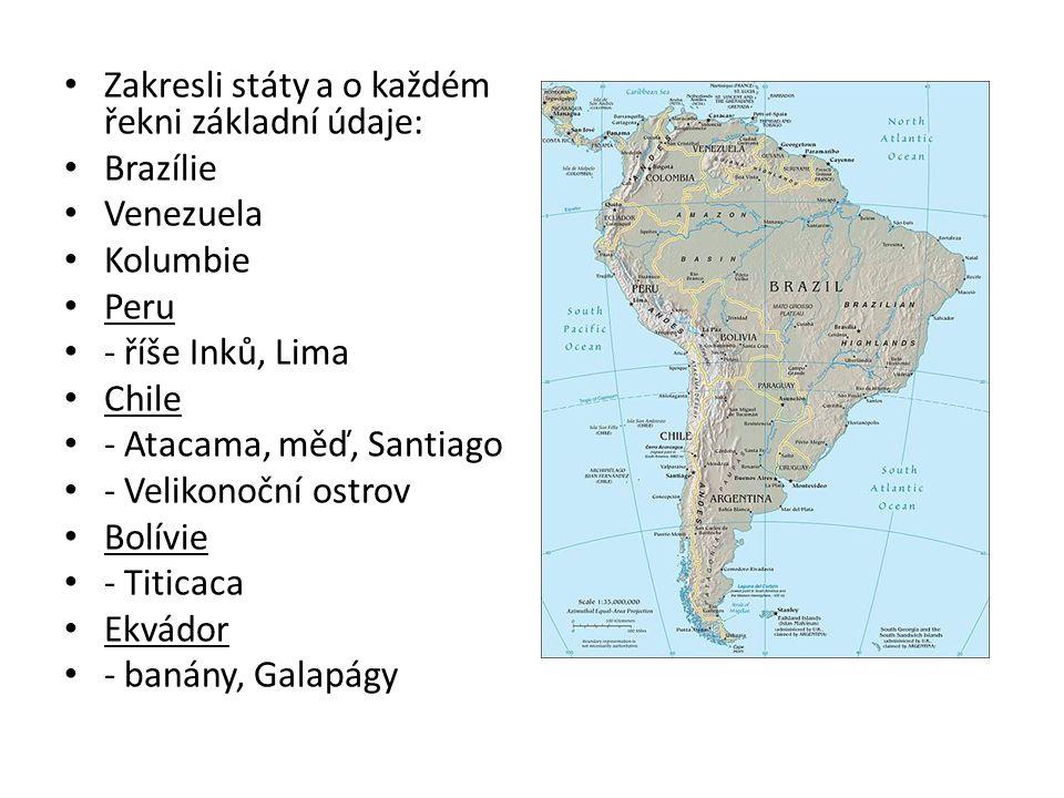 Zakresli státy a o každém řekni základní údaje: Brazílie Venezuela Kolumbie Peru - říše Inků, Lima Chile - Atacama, měď, Santiago - Velikonoční ostrov Bolívie - Titicaca Ekvádor - banány, Galapágy