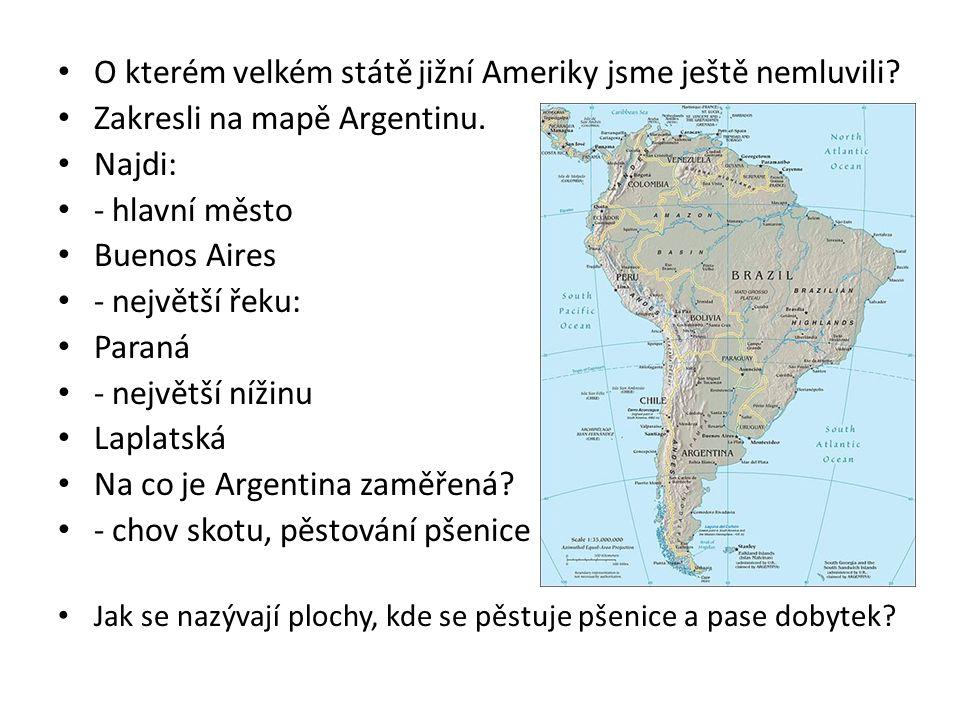 O kterém velkém státě jižní Ameriky jsme ještě nemluvili? Zakresli na mapě Argentinu. Najdi: - hlavní město Buenos Aires - největší řeku: Paraná - nej