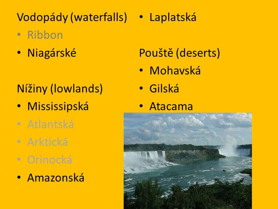 Vodopády (waterfalls) Ribbon Niagárské Nížiny (lowlands) Mississipská Atlantská Arktická Orinocká Amazonská Laplatská Pouště (deserts) Mohavská Gilská