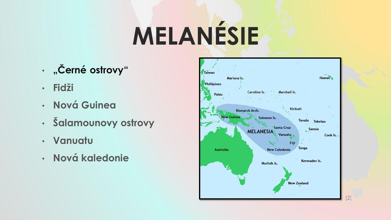"""MELANÉSIE """"Černé ostrovy"""" Fidži Nová Guinea Šalamounovy ostrovy Vanuatu Nová kaledonie [2][2]"""
