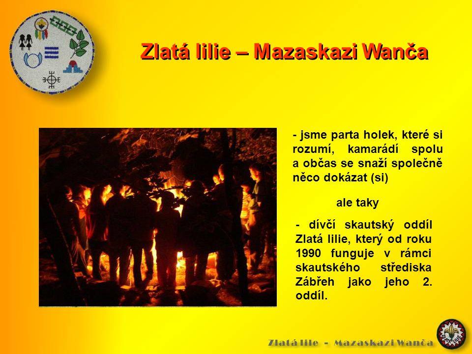 Zlatá lilie – Mazaskazi Wanča - jsme parta holek, které si rozumí, kamarádí spolu a občas se snaží společně něco dokázat (si) - dívčí skautský oddíl Zlatá lilie, který od roku 1990 funguje v rámci skautského střediska Zábřeh jako jeho 2.