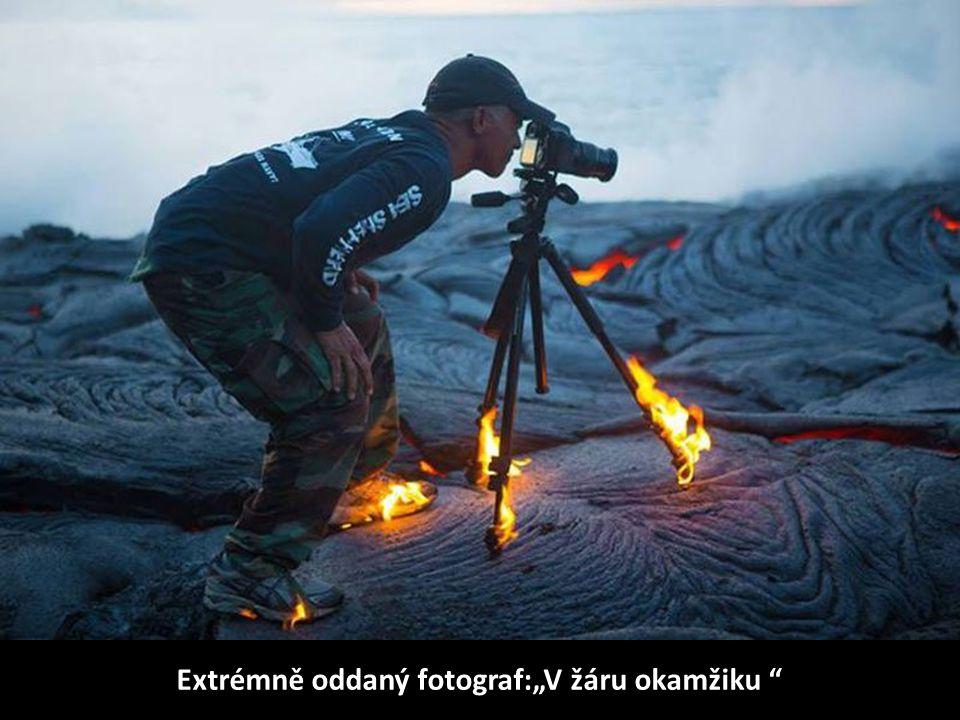 "Extrémně oddaný fotograf:""V žáru okamžiku"