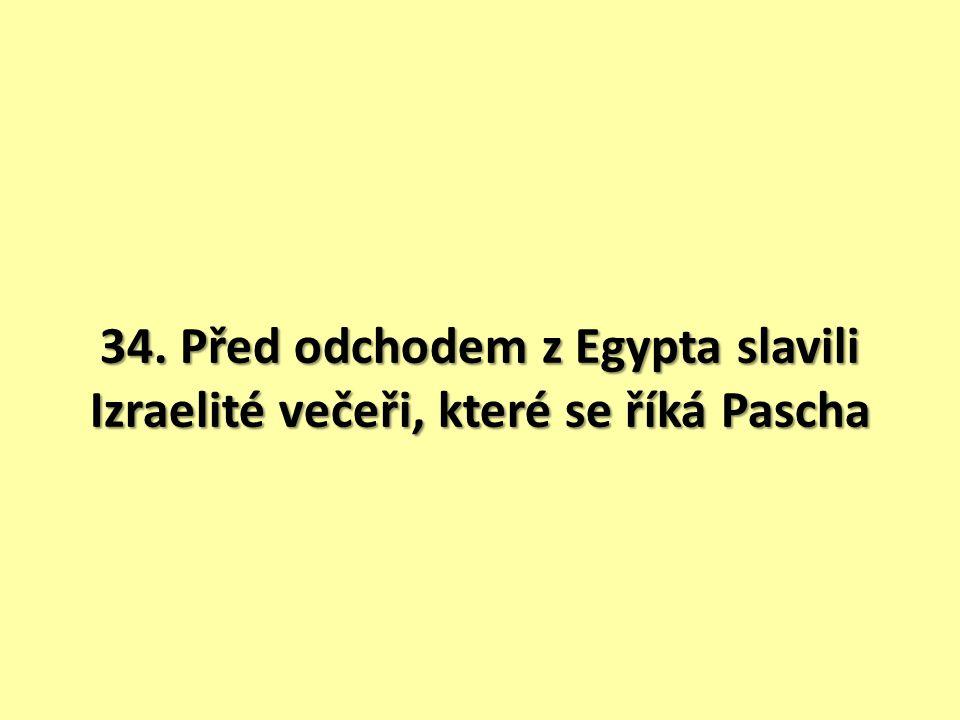 34. Před odchodem z Egypta slavili Izraelité večeři, které se říká Pascha