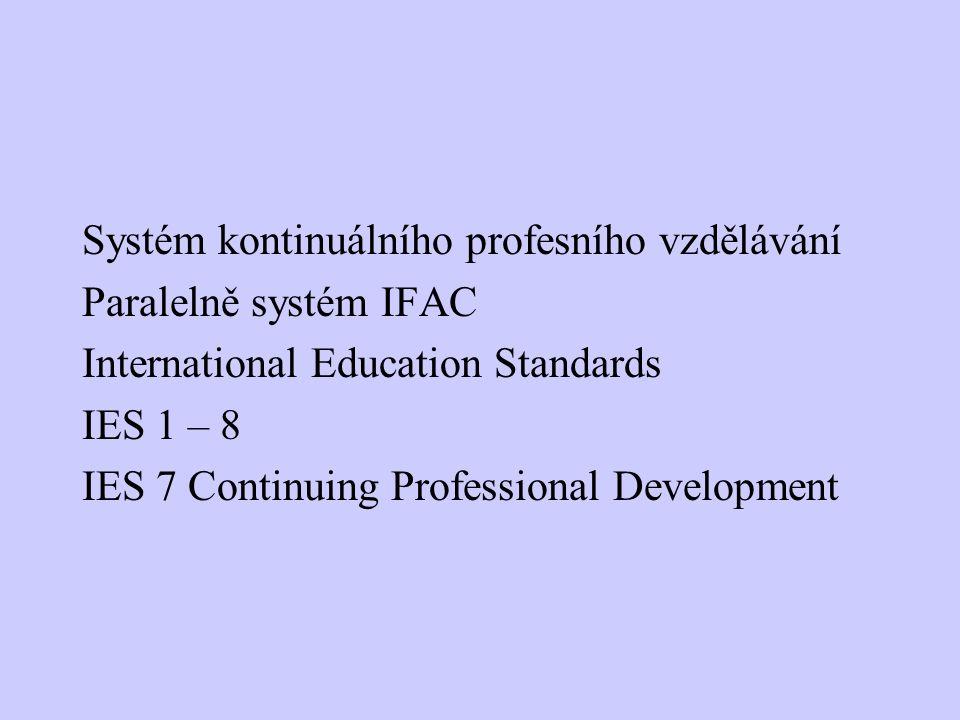 Systém kontinuálního profesního vzdělávání Paralelně systém IFAC International Education Standards IES 1 – 8 IES 7 Continuing Professional Development