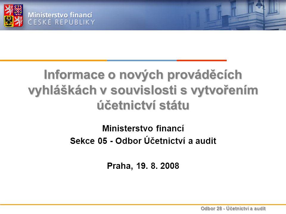 Odbor 28 - Účetnictví a audit Informace o nových prováděcích vyhláškách v souvislosti s vytvořením účetnictví státu Ministerstvo financí Sekce 05 - Odbor Účetnictví a audit Praha, 19.