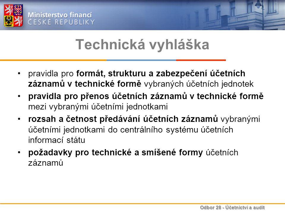 Odbor 28 - Účetnictví a audit Technická vyhláška pravidla pro formát, strukturu a zabezpečení účetních záznamů v technické formě vybraných účetních jednotek pravidla pro přenos účetních záznamů v technické formě mezi vybranými účetními jednotkami rozsah a četnost předávání účetních záznamů vybranými účetními jednotkami do centrálního systému účetních informací státu požadavky pro technické a smíšené formy účetních záznamů