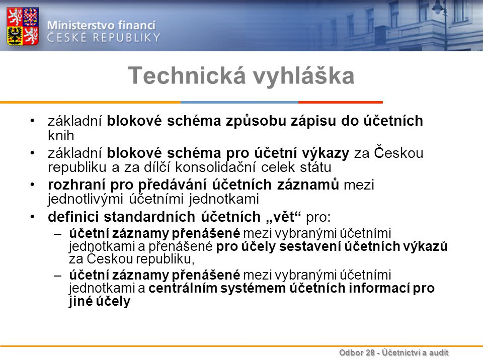 """Odbor 28 - Účetnictví a audit Technická vyhláška základní blokové schéma způsobu zápisu do účetních knih základní blokové schéma pro účetní výkazy za Českou republiku a za dílčí konsolidační celek státu rozhraní pro předávání účetních záznamů mezi jednotlivými účetními jednotkami definici standardních účetních """"vět pro: –účetní záznamy přenášené mezi vybranými účetními jednotkami a přenášené pro účely sestavení účetních výkazů za Českou republiku, –účetní záznamy přenášené mezi vybranými účetními jednotkami a centrálním systémem účetních informací pro jiné účely"""