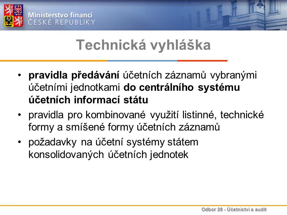 Odbor 28 - Účetnictví a audit Technická vyhláška pravidla předávání účetních záznamů vybranými účetními jednotkami do centrálního systému účetních informací státu pravidla pro kombinované využití listinné, technické formy a smíšené formy účetních záznamů požadavky na účetní systémy státem konsolidovaných účetních jednotek
