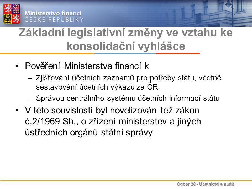 Odbor 28 - Účetnictví a audit Základní legislativní změny ve vztahu ke konsolidační vyhlášce Pověření Ministerstva financí k –Zjišťování účetních záznamů pro potřeby státu, včetně sestavování účetních výkazů za ČR –Správou centrálního systému účetních informací státu V této souvislosti byl novelizován též zákon č.2/1969 Sb., o zřízení ministerstev a jiných ústředních orgánů státní správy