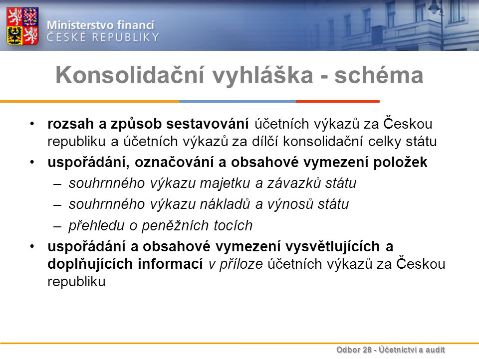 Odbor 28 - Účetnictví a audit Konsolidační vyhláška - schéma rozsah a způsob sestavování účetních výkazů za Českou republiku a účetních výkazů za dílčí konsolidační celky státu uspořádání, označování a obsahové vymezení položek –souhrnného výkazu majetku a závazků státu –souhrnného výkazu nákladů a výnosů státu –přehledu o peněžních tocích uspořádání a obsahové vymezení vysvětlujících a doplňujících informací v příloze účetních výkazů za Českou republiku