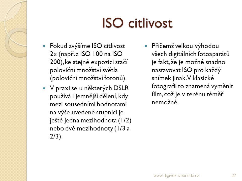 ISO citlivost Pokud zvýšíme ISO citlivost 2x (např. z ISO 100 na ISO 200), ke stejné expozici stačí poloviční množství světla (poloviční množství foto
