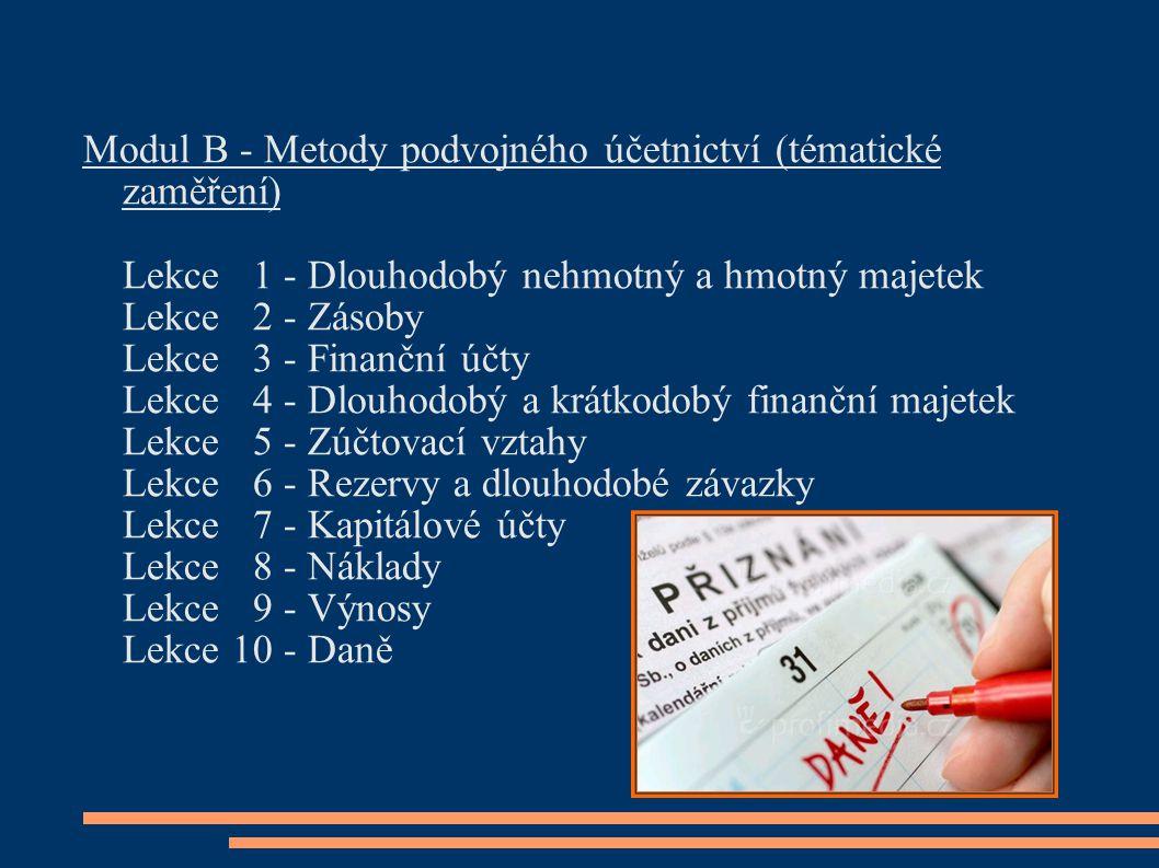 Modul B - Metody podvojného účetnictví (tématické zaměření) Lekce 1 - Dlouhodobý nehmotný a hmotný majetek Lekce 2 - Zásoby Lekce 3 - Finanční účty Lekce 4 - Dlouhodobý a krátkodobý finanční majetek Lekce 5 - Zúčtovací vztahy Lekce 6 - Rezervy a dlouhodobé závazky Lekce 7 - Kapitálové účty Lekce 8 - Náklady Lekce 9 - Výnosy Lekce 10 - Daně