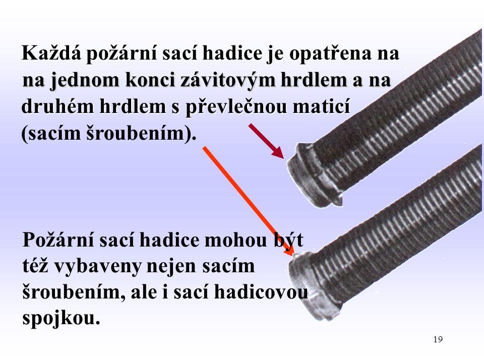 19 Každá požární sací hadice je opatřena na na jednom konci závitovým hrdlem a na druhém hrdlem s převlečnou maticí (sacím šroubením). Požární sací ha