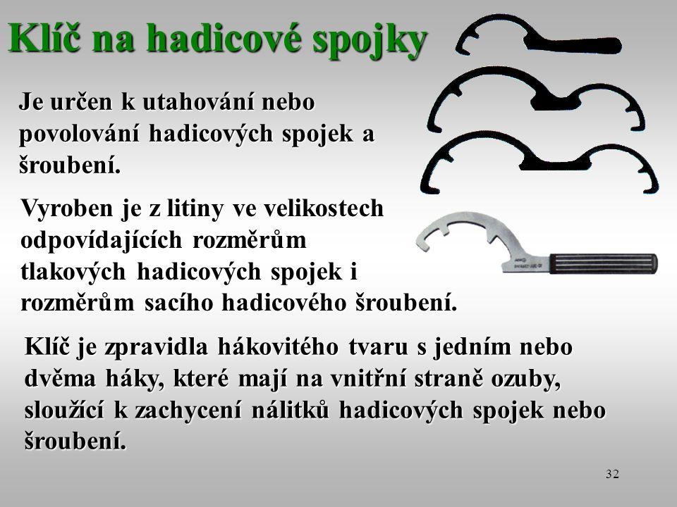 32 Klíč na hadicové spojky Je určen k utahování nebo povolování hadicových spojek a šroubení. Vyroben je z litiny ve velikostech odpovídajících rozměr