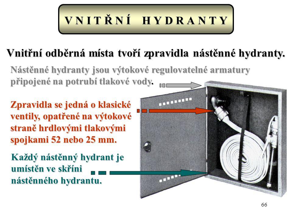 66 V N I T Ř N Í H Y D R A N T Y Vnitřní odběrná místa tvoří zpravidla nástěnné hydranty. Nástěnné hydranty jsou výtokové regulovatelné armatury připo