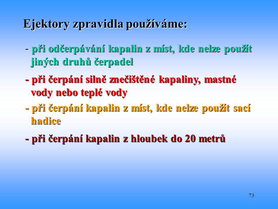 73 Ejektory zpravidla používáme: - při odčerpávání kapalin z míst, kde nelze použít jiných druhů čerpadel jiných druhů čerpadel - při čerpání silně zn