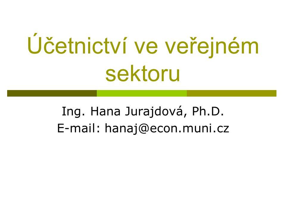 Účetnictví ve veřejném sektoru Ing. Hana Jurajdová, Ph.D. E-mail: hanaj@econ.muni.cz