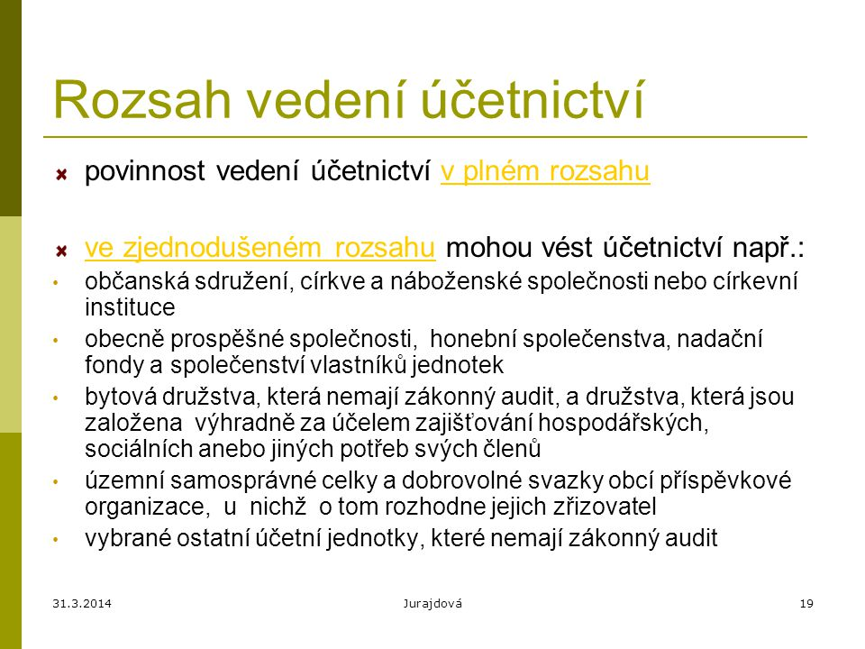 31.3.2014Jurajdová19 Rozsah vedení účetnictví povinnost vedení účetnictví v plném rozsahu ve zjednodušeném rozsahu mohou vést účetnictví např.: občans