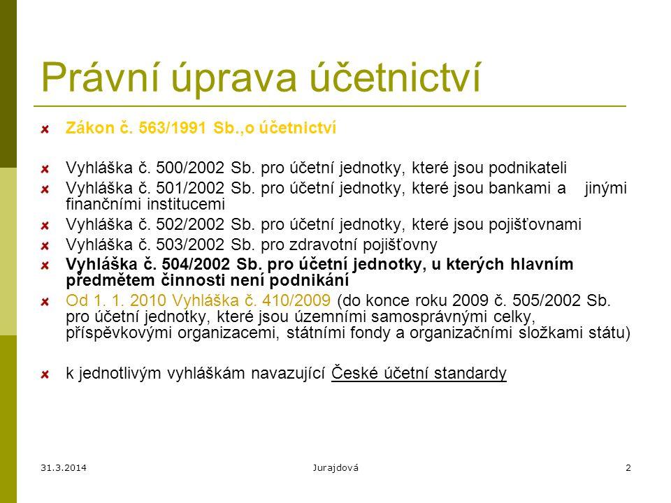 31.3.2014Jurajdová2 Právní úprava účetnictví Zákon č. 563/1991 Sb.,o účetnictví Vyhláška č. 500/2002 Sb. pro účetní jednotky, které jsou podnikateli V