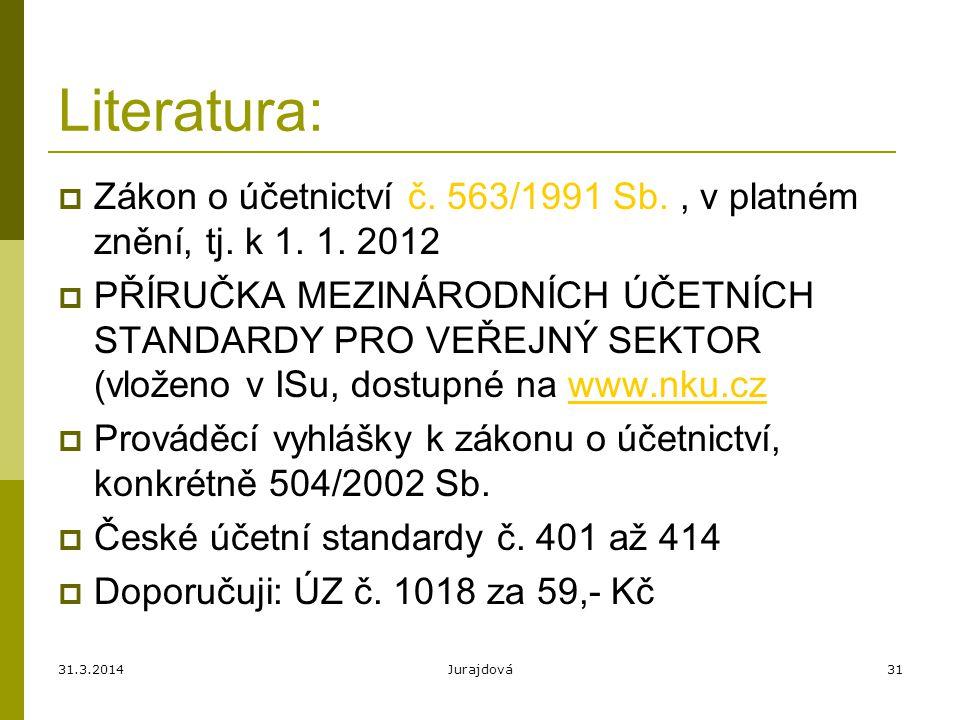31.3.2014Jurajdová31 Literatura:  Zákon o účetnictví č. 563/1991 Sb., v platném znění, tj. k 1. 1. 2012  PŘÍRUČKA MEZINÁRODNÍCH ÚČETNÍCH STANDARDY P