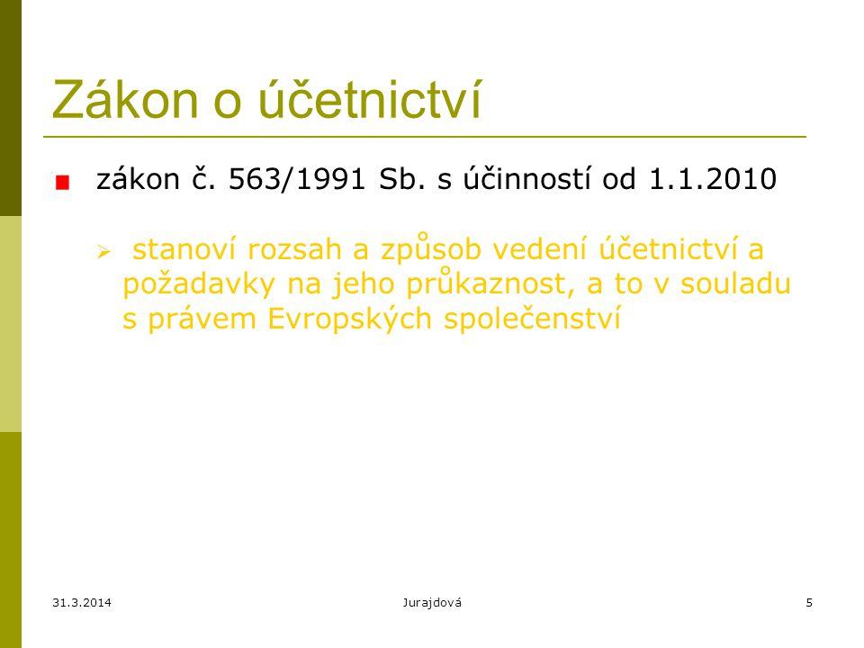 31.3.2014Jurajdová5 Zákon o účetnictví zákon č. 563/1991 Sb. s účinností od 1.1.2010  stanoví rozsah a způsob vedení účetnictví a požadavky na jeho p