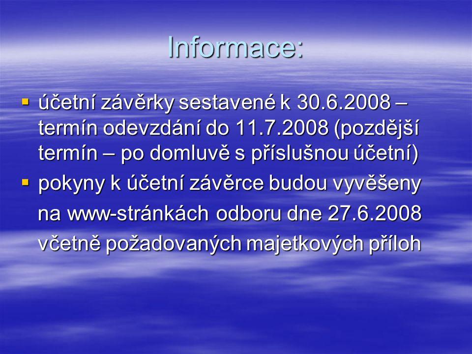 Informace:  účetní závěrky sestavené k 30.6.2008 – termín odevzdání do 11.7.2008 (pozdější termín – po domluvě s příslušnou účetní)  pokyny k účetní závěrce budou vyvěšeny na www-stránkách odboru dne 27.6.2008 na www-stránkách odboru dne 27.6.2008 včetně požadovaných majetkových příloh včetně požadovaných majetkových příloh